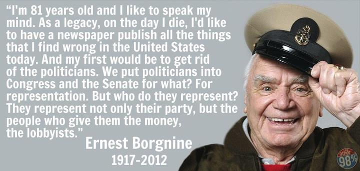 ernest borgnino - I'm 81 years old and I like to speak my mind. As a legacy, on the day I die, I'd like to have a newspaper publish all the things that I find wrong in the United States today. And my first would be to get rid of the politicians. We put politicians into Congress and the Senate for what? For representation. But who do they represent? They represent not only their party, but the people who give them the money, the lobbyists.