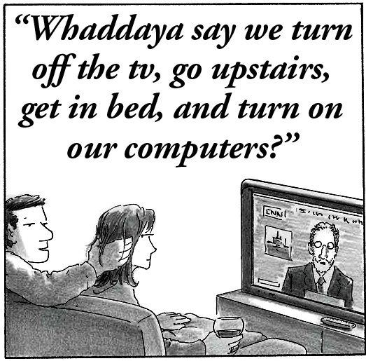whaddya say we turn off the tv, go upstairs, get in bed, and turn on our computers?